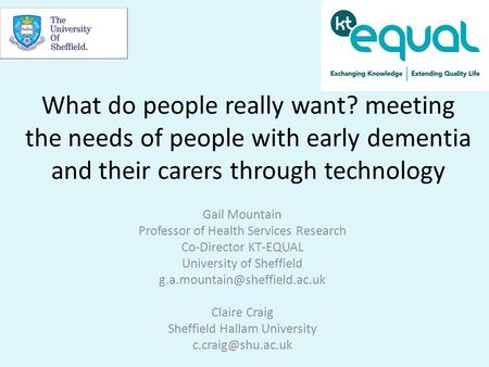 What do people really want? meeting the needs of people with early dementia and their carers through technology Gail Mountain Professor of Health Services.
