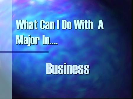 What Can I Do With A Major In…. Business. Bright Spots In The Job Market Federal & State Government: All majors and all types of positions. Finance &