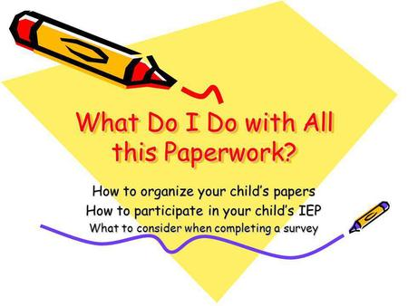 What Do I Do with All this Paperwork? How to organize your child's papers How to participate in your child's IEP What to consider when completing a survey.