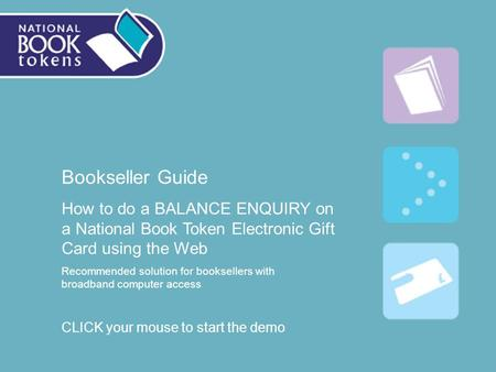 Bookseller Guide How to do a BALANCE ENQUIRY on a National Book Token Electronic Gift Card using the Web Recommended solution for booksellers with broadband.