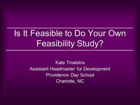 Is It Feasible to Do Your Own Feasibility Study? Kate Troelstra Assistant Headmaster for Development Providence Day School Charlotte, NC.