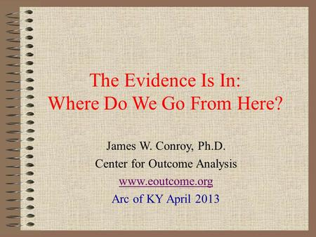 The Evidence Is In: Where Do We Go From Here? James W. Conroy, Ph.D. Center for Outcome Analysis www.eoutcome.org Arc of KY April 2013.
