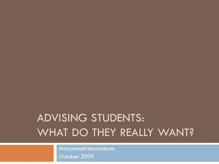 ADVISING STUDENTS: WHAT DO THEY REALLY WANT? Marymount Innovations October 2009.