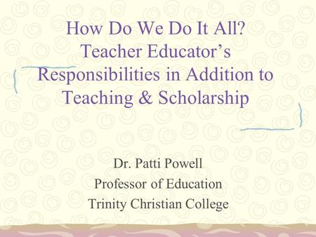 How Do We Do It All? Teacher Educator's Responsibilities in Addition to Teaching & Scholarship Dr. Patti Powell Professor of Education Trinity Christian.