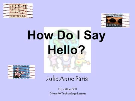 How Do I Say Hello? Julie Anne Parisi Education 301 Diversity Technology Lesson.