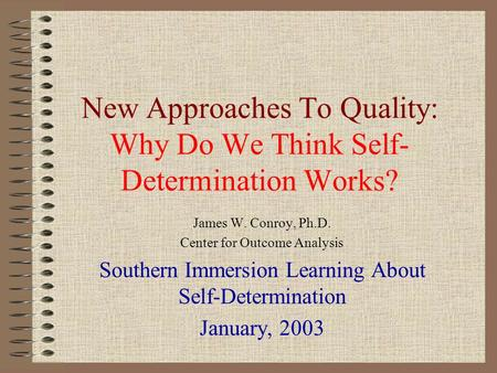 New Approaches To Quality: Why Do We Think Self- Determination Works? James W. Conroy, Ph.D. Center for Outcome Analysis Southern Immersion Learning About.