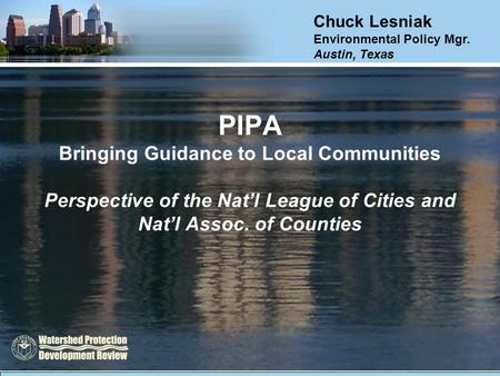 PIPA Bringing Guidance to Local Communities Perspective of the Nat'l League of Cities and Nat'l Assoc. of Counties Chuck Lesniak Environmental Policy Mgr.