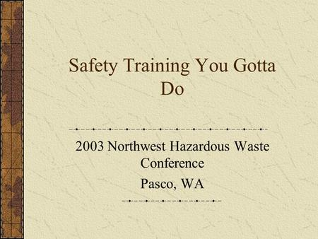 Safety Training You Gotta Do 2003 Northwest Hazardous Waste Conference Pasco, WA.