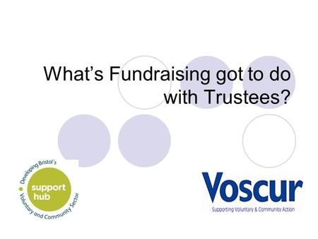 What's Fundraising got to do with Trustees?. Why is fundraising a core concern? It gives your organisation the means to: Deliver essential resources Plan.