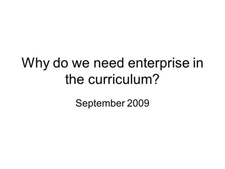 Why do we need enterprise in the curriculum? September 2009.