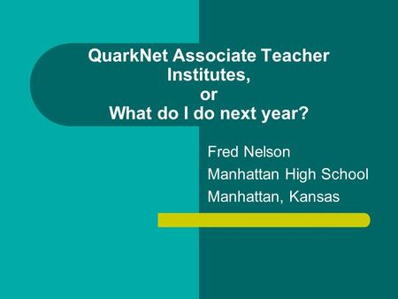 QuarkNet Associate Teacher Institutes, or What do I do next year? Fred Nelson Manhattan High School Manhattan, Kansas.