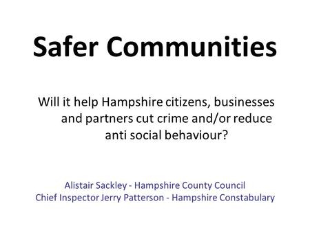 Safer Communities Will it help Hampshire citizens, businesses and partners cut crime and/or reduce anti social behaviour? Alistair Sackley - Hampshire.