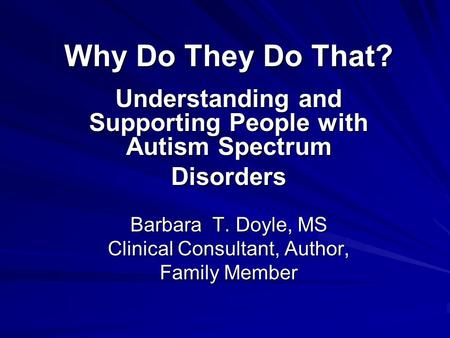 Why Do They Do That? Understanding and Supporting People with Autism Spectrum Disorders Barbara T. Doyle, MS Clinical Consultant, Author, Family Member.