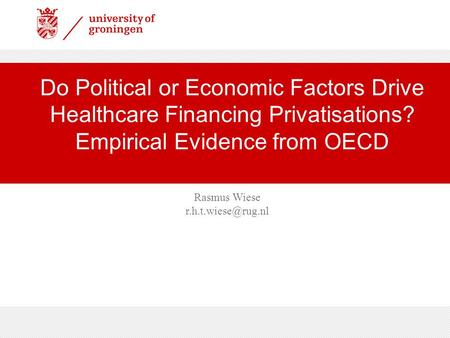 Prof.dr Tammo H.A. Bijmolt Do Political or Economic Factors Drive Healthcare Financing Privatisations? Empirical Evidence from OECD.