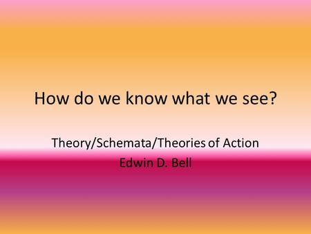How do we know what we see? Theory/Schemata/Theories of Action Edwin D. Bell.