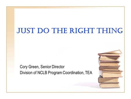 Just Do The Right Thing Cory Green, Senior Director Division of NCLB Program Coordination, TEA.