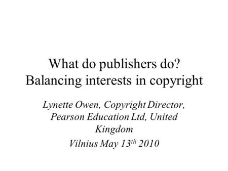 What do publishers do? Balancing interests in copyright Lynette Owen, Copyright Director, Pearson Education Ltd, United Kingdom Vilnius May 13 th 2010.