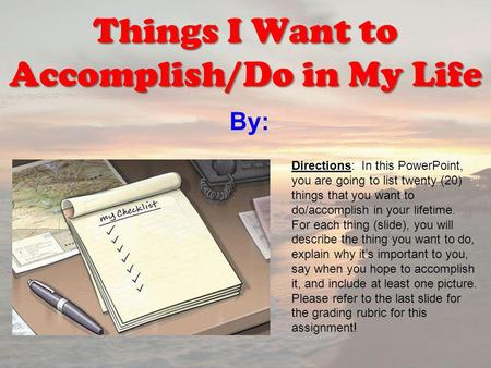 By: Things I Want to Accomplish/Do in My Life Directions: In this PowerPoint, you are going to list twenty (20) things that you want to do/accomplish in.
