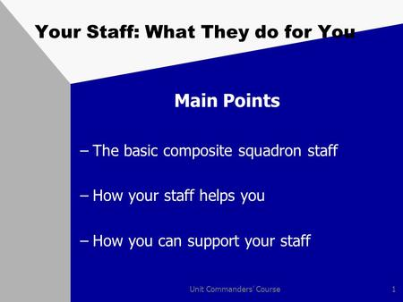 Unit Commanders' Course1 Your Staff: What They do for You Main Points –The basic composite squadron staff –How your staff helps you –How you can support.