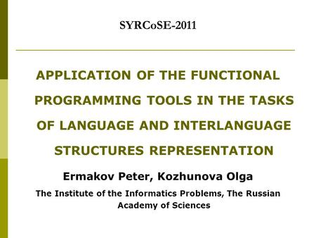 SYRCoSE-2011 APPLICATION OF THE FUNCTIONAL PROGRAMMING TOOLS IN THE TASKS OF LANGUAGE AND INTERLANGUAGE STRUCTURES REPRESENTATION Ermakov Peter, Kozhunova.