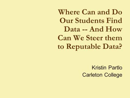 Where Can and Do Our Students Find Data -- And How Can We Steer them to Reputable Data? Kristin Partlo Carleton College.