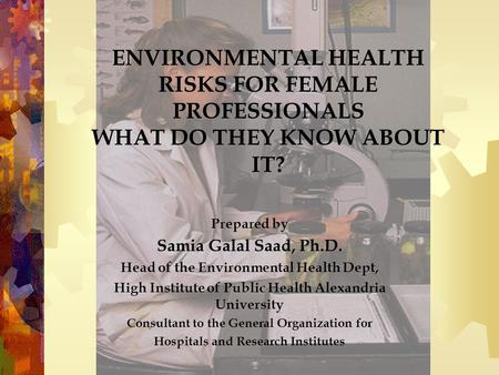 ENVIRONMENTAL HEALTH RISKS FOR FEMALE PROFESSIONALS WHAT DO THEY KNOW ABOUT IT? Prepared by Samia Galal Saad, Ph.D. Head of the Environmental Health Dept,