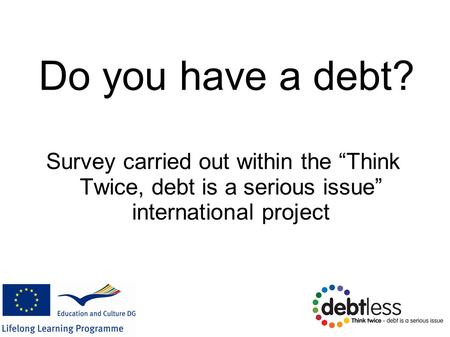 "Do you have a debt? Survey carried out within the ""Think Twice, debt is a serious issue"" international project."