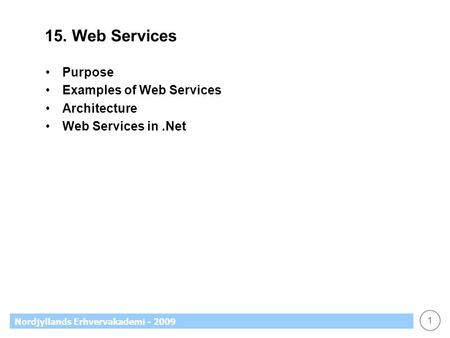 1 Nordjyllands Erhvervakademi - 2009 15. Web Services Purpose Examples of Web Services Architecture Web Services in.Net.