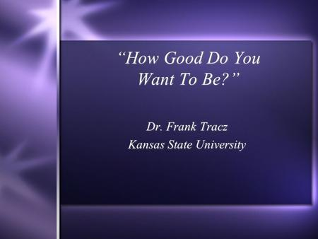 """How Good Do You Want To Be?"" Dr. Frank Tracz Kansas State University Dr. Frank Tracz Kansas State University."