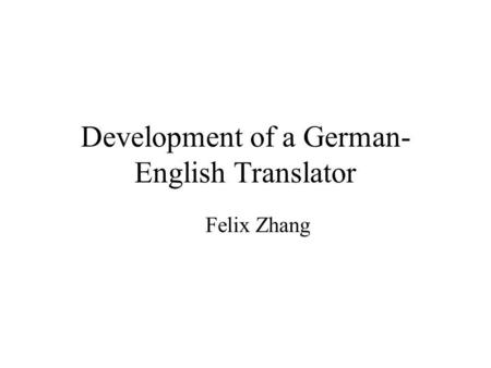 Development of a German- English Translator Felix Zhang.