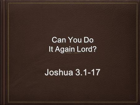 Can You Do It Again Lord? Joshua 3.1-17. God's Plan Joshua 3.1-6; 8 Shittim to Gilgal.