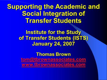 Supporting the Academic and Social Integration of Transfer Students Institute for the Study of Transfer Students (ISTS) January 24, 2007 Thomas Brown