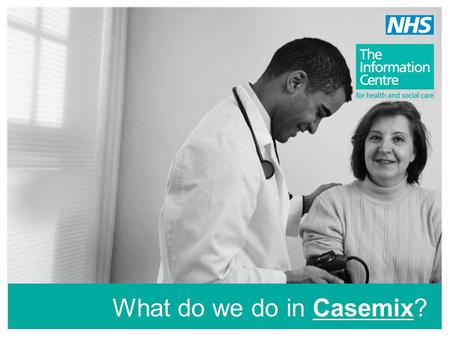 What do we do in Casemix?. The Casemix Service develops… clinical grouping methodologies - HRGs software products - Groupers …that enable the NHS to accurately.