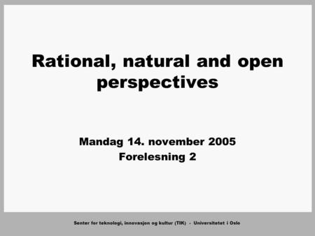 Senter for teknologi, innovasjon og kultur (TIK) - Universitetet i Oslo Rational, natural and open perspectives Mandag 14. november 2005 Forelesning 2.
