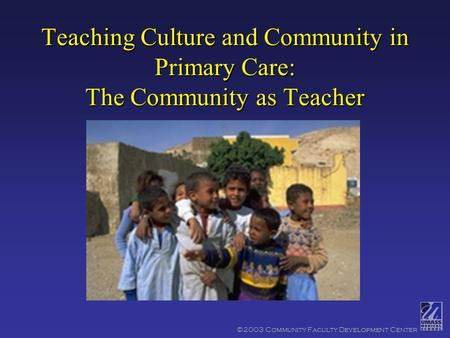 ©2003 Community Faculty Development Center Teaching Culture and Community in Primary Care: The Community as Teacher.