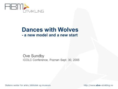 Statens senter for arkiv, bibliotek og museum Dances with Wolves - a new model and a new start Ove Sundby ICOLC Conference,