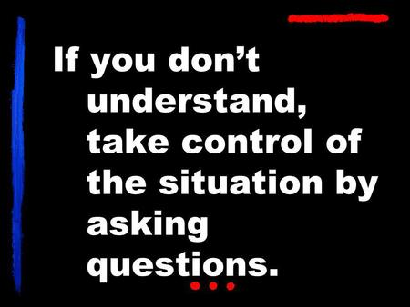 If you don't understand, take control of the situation by asking questions.
