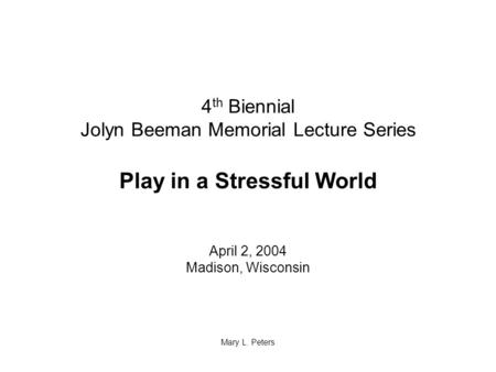 4 th Biennial Jolyn Beeman Memorial Lecture Series Play in a Stressful World April 2, 2004 Madison, Wisconsin Mary L. Peters.