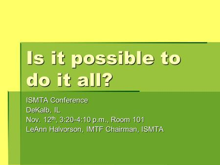 Is it possible to do it all? ISMTA Conference DeKalb, IL Nov. 12 th, 3:20-4:10 p.m., Room 101 LeAnn Halvorson, IMTF Chairman, ISMTA.
