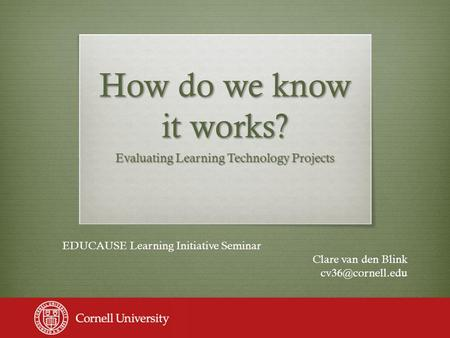 How do we know it works? Evaluating Learning Technology Projects EDUCAUSE Learning Initiative Seminar Clare van den Blink