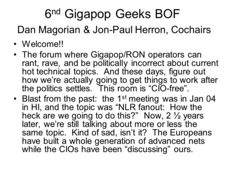 6 nd Gigapop Geeks BOF Dan Magorian & Jon-Paul Herron, Cochairs Welcome!! The forum where Gigapop/RON operators can rant, rave, and be politically incorrect.