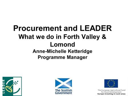 Procurement and LEADER What we do in Forth Valley & Lomond Anne-Michelle Ketteridge Programme Manager.