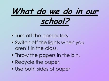 What do we do in our school? Turn off the computers. Switch off the lights when you aren´t in the class. Throw the papers in the bin. Recycle the paper.