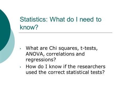 Statistics: What do I need to know? What are Chi squares, t-tests, ANOVA, correlations and regressions? How do I know if the researchers used the correct.