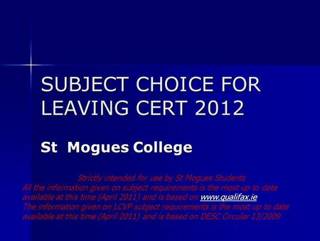 SUBJECT CHOICE FOR LEAVING CERT 2012 St Mogues College Strictly intended for use by St Mogues Students All the information given on subject requirements.