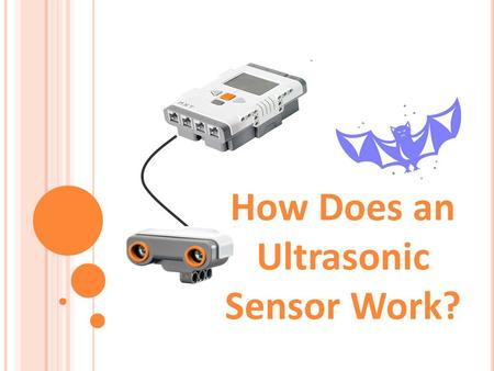 "How Does an Ultrasonic Sensor Work?. 1. How do humans sense distance? 2. How do bats sense distance? 3. Provide an example ""stimulus-sensor- coordinator-effector-response"""