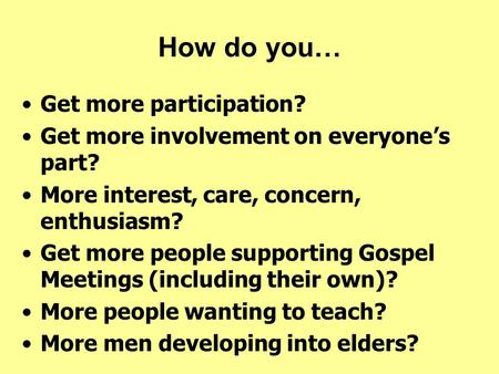 How do you… Get more participation? Get more involvement on everyone's part? More interest, care, concern, enthusiasm? Get more people supporting Gospel.