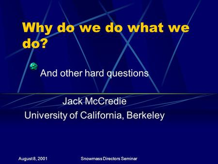 August 8, 2001Snowmass Directors Seminar Why do we do what we do? And other hard questions Jack McCredie University <strong>of</strong> California, Berkeley.