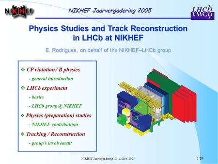 NIKHEF Jaarvergadering, 21-22 Dec. 2005 1/19 Physics Studies and Track Reconstruction in LHCb at NIKHEF E. Rodrigues, on behalf of the NIKHEF–LHCb group.