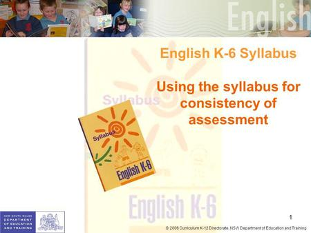 1 © 2006 Curriculum K-12 Directorate, NSW Department of Education and Training English K-6 Syllabus Using the syllabus for consistency of assessment.